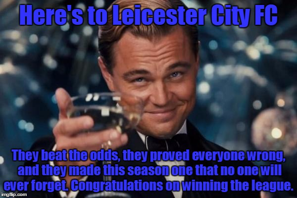 Leonardo Dicaprio Cheers | Here's to Leicester City FC They beat the odds, they proved everyone wrong, and they made this season one that no one will ever forget. Cong | image tagged in memes,leonardo dicaprio cheers | made w/ Imgflip meme maker