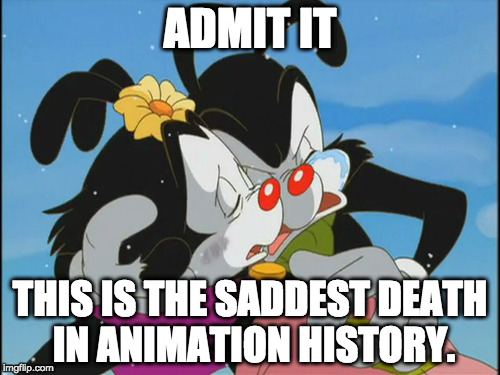 ADMIT IT; THIS IS THE SADDEST DEATH IN ANIMATION HISTORY. | image tagged in animaniacs,sad,death,admit it,memes,tears | made w/ Imgflip meme maker
