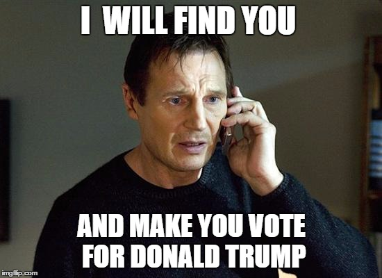 Liam Neeson Taken 2 Meme | I  WILL FIND YOU AND MAKE YOU VOTE FOR DONALD TRUMP | image tagged in memes,liam neeson taken 2 | made w/ Imgflip meme maker