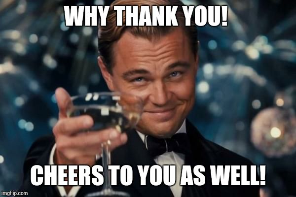 Leonardo Dicaprio Cheers Meme | WHY THANK YOU! CHEERS TO YOU AS WELL! | image tagged in memes,leonardo dicaprio cheers | made w/ Imgflip meme maker
