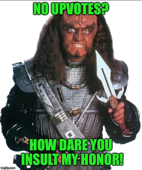 Klingon Warrior | NO UPVOTES? HOW DARE YOU INSULT MY HONOR! | image tagged in klingon warrior | made w/ Imgflip meme maker