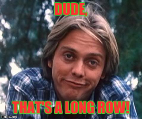 DUDE, THAT'S A LONG ROW! | made w/ Imgflip meme maker