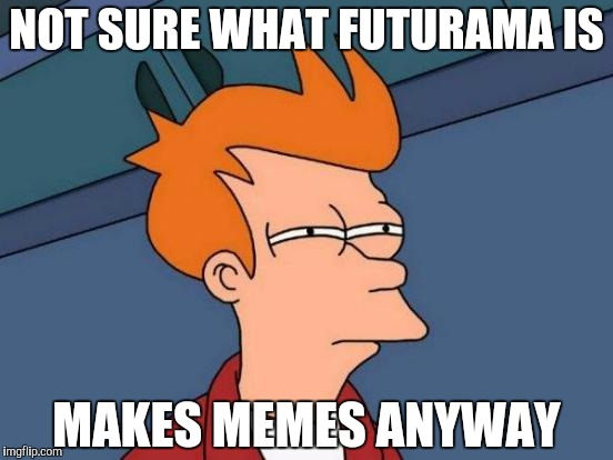 Futurama Fry | NOT SURE WHAT FUTURAMA IS MAKES MEMES ANYWAY | image tagged in memes,futurama fry | made w/ Imgflip meme maker