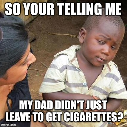 Third World Skeptical Kid Meme | SO YOUR TELLING ME MY DAD DIDN'T JUST LEAVE TO GET CIGARETTES? | image tagged in memes,third world skeptical kid | made w/ Imgflip meme maker