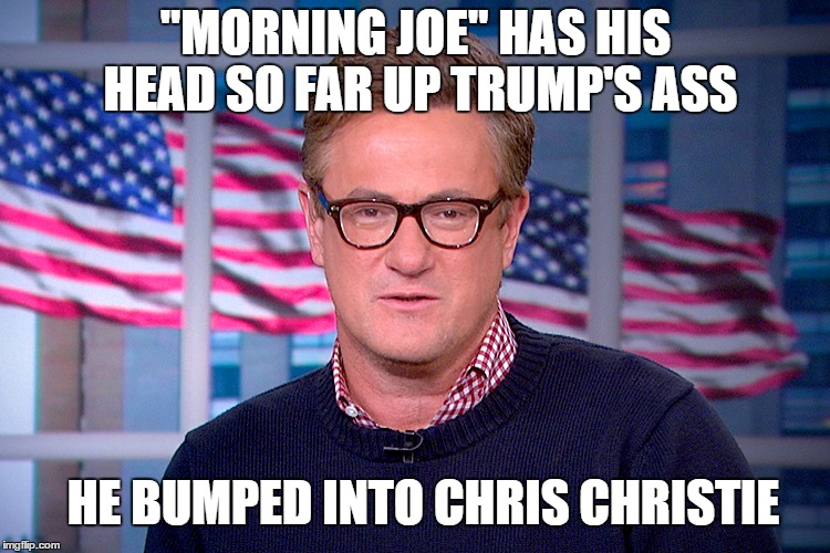 """MORNING JOE"" HAS HIS HEAD SO FAR UP TRUMP'S ASS HE BUMPED INTO CHRIS CHRISTIE 