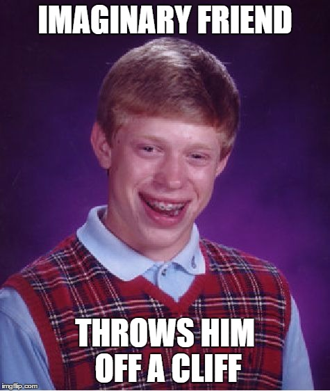 Bad Luck Brian Meme | IMAGINARY FRIEND THROWS HIM OFF A CLIFF | image tagged in memes,bad luck brian | made w/ Imgflip meme maker