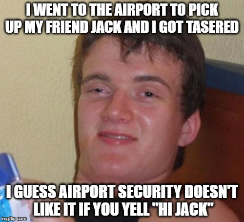 "10 Guy Meme | I WENT TO THE AIRPORT TO PICK UP MY FRIEND JACK AND I GOT TASERED I GUESS AIRPORT SECURITY DOESN'T LIKE IT IF YOU YELL ""HI JACK"" 