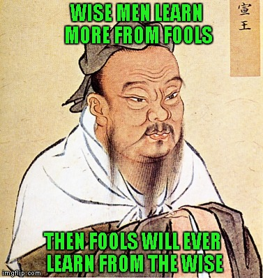 Unfortunately, certain people prove this every single day, we all know them. | WISE MEN LEARN MORE FROM FOOLS THEN FOOLS WILL EVER LEARN FROM THE WISE | image tagged in confucius says,memes,wise confucius,funny,common sense,social skills | made w/ Imgflip meme maker