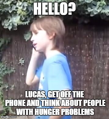 HELLO? LUCAS, GET OFF THE PHONE AND THINK ABOUT PEOPLE WITH HUNGER PROBLEMS | image tagged in hello | made w/ Imgflip meme maker