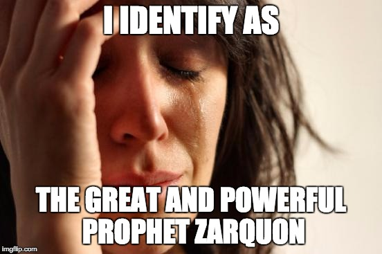 First World Problems Meme | I IDENTIFY AS THE GREAT AND POWERFUL PROPHET ZARQUON | image tagged in memes,first world problems | made w/ Imgflip meme maker