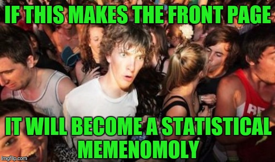 IF THIS MAKES THE FRONT PAGE IT WILL BECOME A STATISTICAL MEMENOMOLY | made w/ Imgflip meme maker