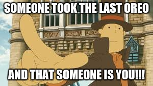 professor layton it was you! |  SOMEONE TOOK THE LAST OREO; AND THAT SOMEONE IS YOU!!! | image tagged in professor layton it was you,oreos | made w/ Imgflip meme maker