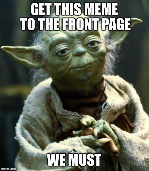 Star Wars Yoda Meme | GET THIS MEME TO THE FRONT PAGE WE MUST | image tagged in memes,star wars yoda | made w/ Imgflip meme maker