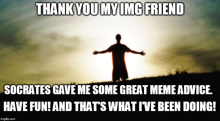THANK YOU MY IMG FRIEND SOCRATES GAVE ME SOME GREAT MEME ADVICE. HAVE FUN! AND THAT'S WHAT I'VE BEEN DOING! | made w/ Imgflip meme maker