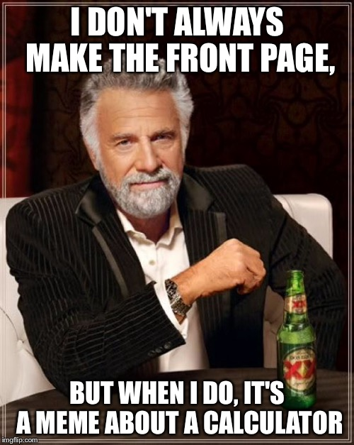 The Most Interesting Man In The World Meme | I DON'T ALWAYS MAKE THE FRONT PAGE, BUT WHEN I DO, IT'S A MEME ABOUT A CALCULATOR | image tagged in memes,the most interesting man in the world | made w/ Imgflip meme maker