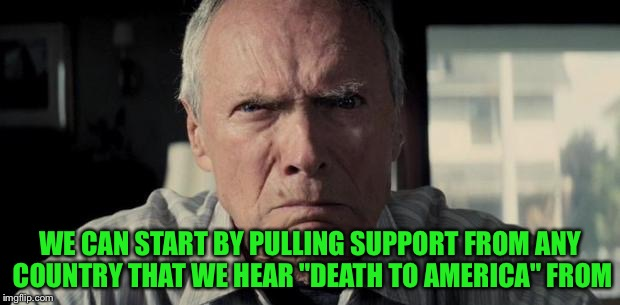 "WE CAN START BY PULLING SUPPORT FROM ANY COUNTRY THAT WE HEAR ""DEATH TO AMERICA"" FROM 