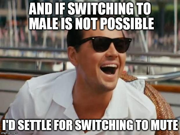 AND IF SWITCHING TO MALE IS NOT POSSIBLE I'D SETTLE FOR SWITCHING TO MUTE | made w/ Imgflip meme maker