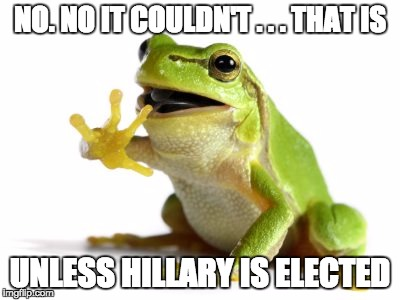 How 'bout no frog | NO. NO IT COULDN'T . . . THAT IS UNLESS HILLARY IS ELECTED | image tagged in how 'bout no frog | made w/ Imgflip meme maker