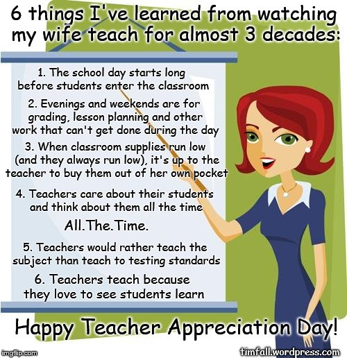 Teacher Appreciation Day | 6 things I've learned from watching my wife teach for almost 3 decades: timfall.wordpress.com 1. The school day starts long before students  | image tagged in teacher,what good teachers do | made w/ Imgflip meme maker