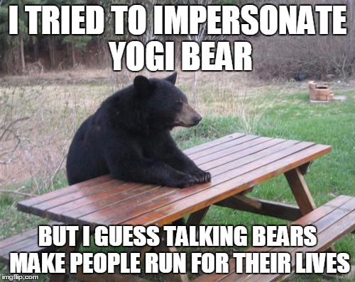 Bad Luck Bear Meme | I TRIED TO IMPERSONATE YOGI BEAR BUT I GUESS TALKING BEARS MAKE PEOPLE RUN FOR THEIR LIVES | image tagged in memes,bad luck bear | made w/ Imgflip meme maker