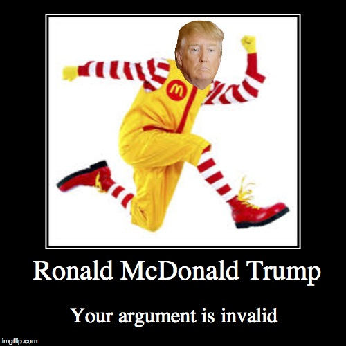 Ronald McDonald Trump | Ronald McDonald Trump | Your argument is invalid | image tagged in funny,demotivationals,your argument is invalid | made w/ Imgflip demotivational maker
