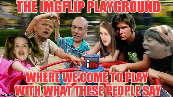 No place I'd rather be! | THE IMGFLIP PLAYGROUND WHERE WE COME TO PLAY WITH WHAT THESE PEOPLE SAY | image tagged in imgflip unite,welcome to imgflip,meanwhile on imgflip,memes,playground | made w/ Imgflip meme maker