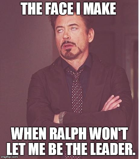 Lord of the flies Jack |  THE FACE I MAKE; WHEN RALPH WON'T LET ME BE THE LEADER. | image tagged in memes,face you make robert downey jr | made w/ Imgflip meme maker