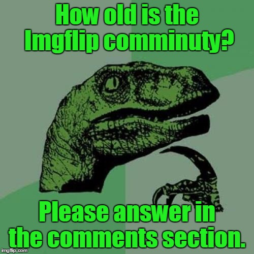 I will make a pie chart if enough people (50+) people respond | How old is the Imgflip comminuty? Please answer in the comments section. | image tagged in memes,philosoraptor,trhtimmy,please answer this survey,age,50 or more people have to answer in order for me to make a pie chart | made w/ Imgflip meme maker