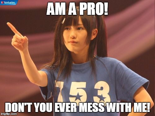 Mayu Watanabe | AM A PRO! DON'T YOU EVER MESS WITH ME! | image tagged in memes,mayu watanabe | made w/ Imgflip meme maker