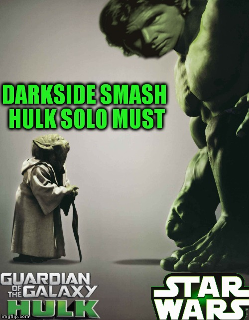 Hey a guy can dream can't he... |  DARKSIDE SMASH HULK SOLO MUST | image tagged in hulk smash,yoda,han solo,star wars,marvel | made w/ Imgflip meme maker
