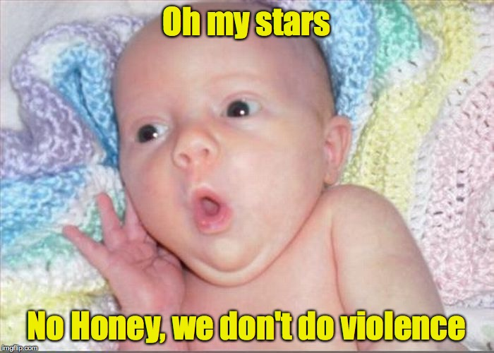 Oh my stars No Honey, we don't do violence | made w/ Imgflip meme maker