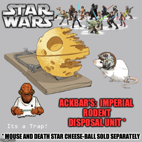 It's a trap! | ACKBAR'S: IMPERIAL RODENT DISPOSAL UNIT * * MOUSE AND DEATH STAR CHEESE-BALL SOLD SEPARATELY | image tagged in star wars,ackbar,funny meme,its a trap | made w/ Imgflip meme maker