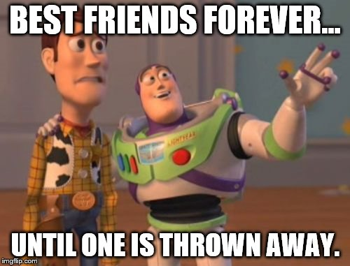 Replaceable friends | BEST FRIENDS FOREVER... UNTIL ONE IS THROWN AWAY. | image tagged in toy story,toy,kids toys,x x everywhere | made w/ Imgflip meme maker
