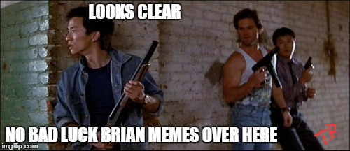 no Bad luck brian | LOOKS CLEAR NO BAD LUCK BRIAN MEMES OVER HERE | image tagged in original meme,kurt russell,funny,meme,movie | made w/ Imgflip meme maker