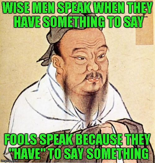 "WISE MEN SPEAK WHEN THEY HAVE SOMETHING TO SAY FOOLS SPEAK BECAUSE THEY ""HAVE"" TO SAY SOMETHING 