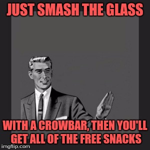 Kill Yourself Guy Meme | JUST SMASH THE GLASS WITH A CROWBAR, THEN YOU'LL GET ALL OF THE FREE SNACKS | image tagged in memes,kill yourself guy | made w/ Imgflip meme maker