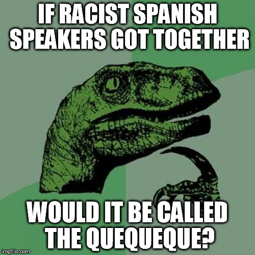 This just popped into my head | IF RACIST SPANISH SPEAKERS GOT TOGETHER WOULD IT BE CALLED THE QUEQUEQUE? | image tagged in memes,philosoraptor | made w/ Imgflip meme maker