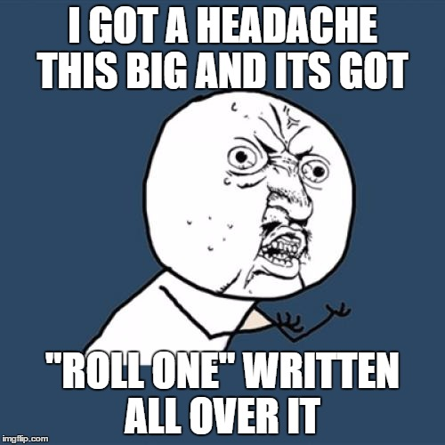 "Y U No | I GOT A HEADACHE THIS BIG AND ITS GOT ""ROLL ONE"" WRITTEN ALL OVER IT 