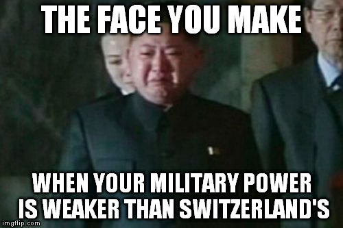 It is actually TRUE (May not be current) Search it up! | THE FACE YOU MAKE WHEN YOUR MILITARY POWER IS WEAKER THAN SWITZERLAND'S | image tagged in memes,kim jong un sad,funny,switzerland,north korea | made w/ Imgflip meme maker