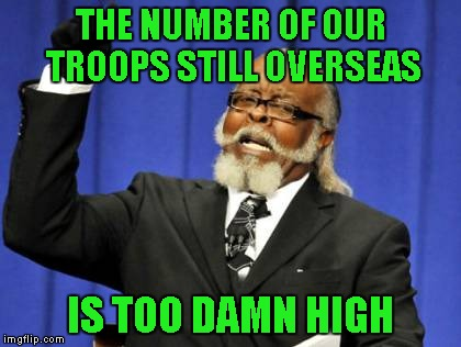 Too Damn High Meme | THE NUMBER OF OUR TROOPS STILL OVERSEAS IS TOO DAMN HIGH | image tagged in memes,too damn high | made w/ Imgflip meme maker
