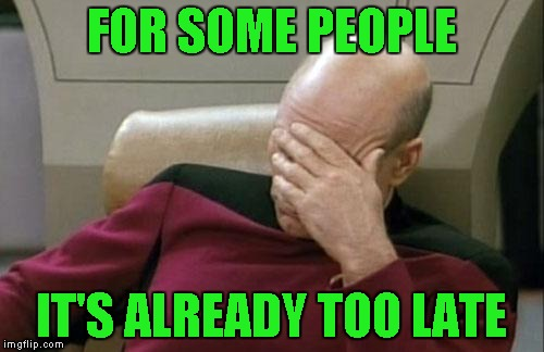 Captain Picard Facepalm Meme | FOR SOME PEOPLE IT'S ALREADY TOO LATE | image tagged in memes,captain picard facepalm | made w/ Imgflip meme maker
