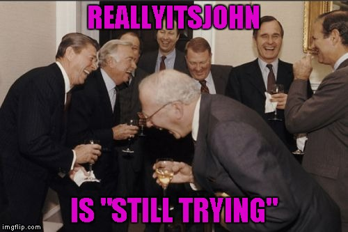 "Laughing Men In Suits Meme | REALLYITSJOHN IS ""STILL TRYING"" 