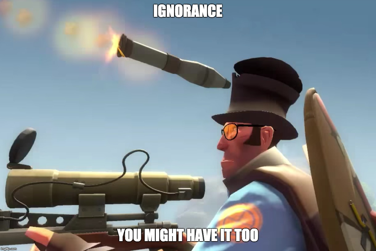 Ignorance, yup, bad stuff |  IGNORANCE; YOU MIGHT HAVE IT TOO | image tagged in boom,sniper,memes,tf2,ignorance,team fortress 2 | made w/ Imgflip meme maker