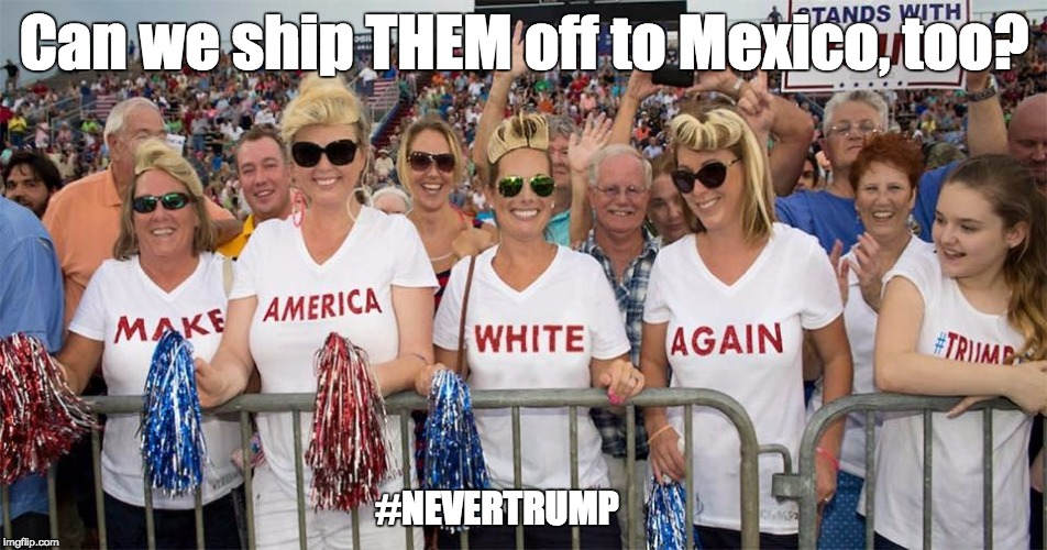 deport trump |  Can we ship THEM off to Mexico, too? #NEVERTRUMP | image tagged in nevertrump,donald trump,mexico | made w/ Imgflip meme maker