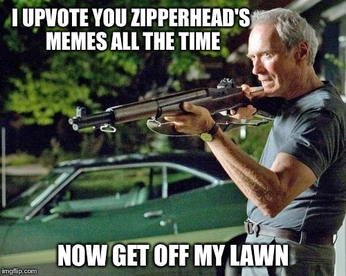 I UPVOTE YOU ZIPPERHEAD'S MEMES ALL THE TIME NOW GET OFF MY LAWN | made w/ Imgflip meme maker