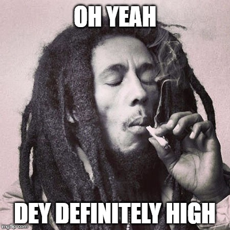 OH YEAH DEY DEFINITELY HIGH | made w/ Imgflip meme maker