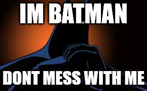 THE BEST | IM BATMAN DONT MESS WITH ME | image tagged in batman | made w/ Imgflip meme maker