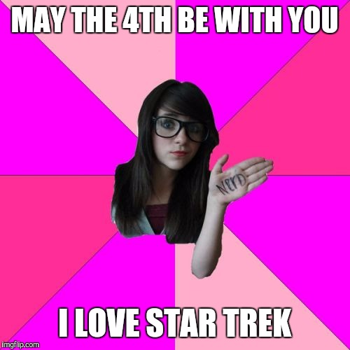 Idiot Nerd Girl Meme | MAY THE 4TH BE WITH YOU I LOVE STAR TREK | image tagged in memes,idiot nerd girl | made w/ Imgflip meme maker