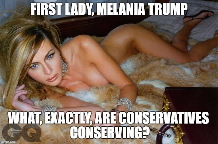 FIRST LADY, MELANIA TRUMP WHAT, EXACTLY, ARE CONSERVATIVES CONSERVING? | made w/ Imgflip meme maker