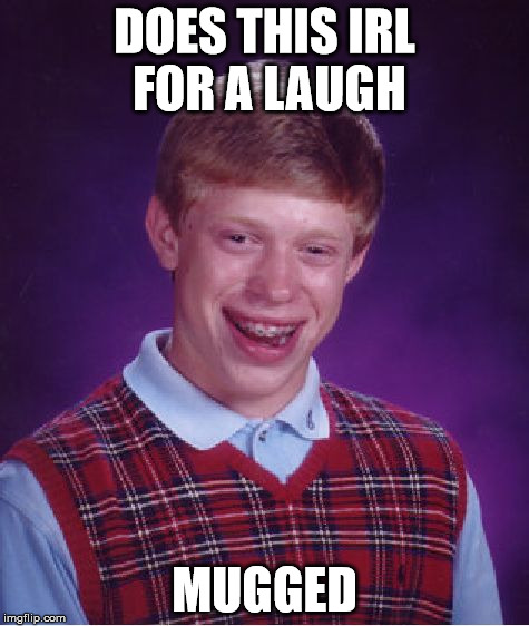 Bad Luck Brian Meme | DOES THIS IRL FOR A LAUGH MUGGED | image tagged in memes,bad luck brian | made w/ Imgflip meme maker